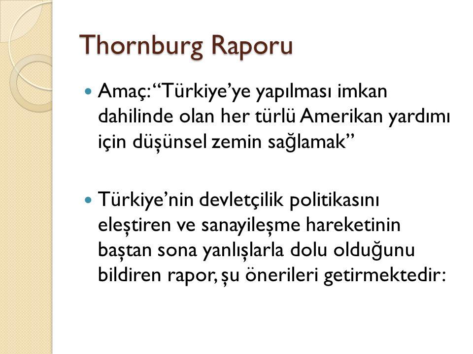 """Thornburg Raporu Amaç: """"Türkiye'ye yapılması imkan dahilinde olan her türlü Amerikan yardımı için düşünsel zemin sa ğ lamak"""" Türkiye'nin devletçilik p"""
