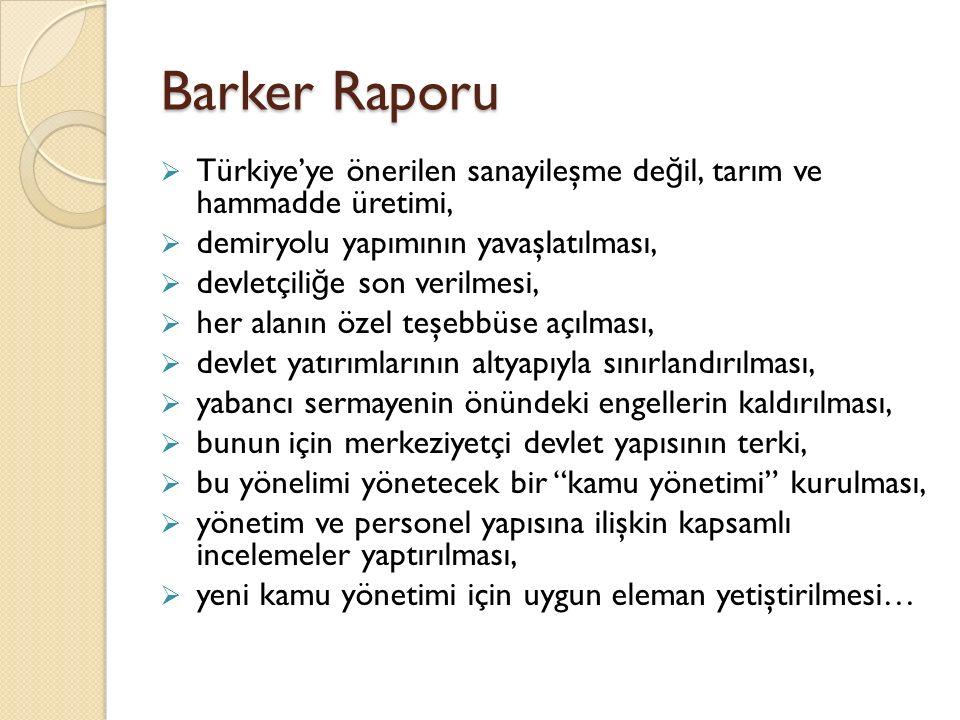 Barker Raporu  Türkiye'ye önerilen sanayileşme de ğ il, tarım ve hammadde üretimi,  demiryolu yapımının yavaşlatılması,  devletçili ğ e son verilme