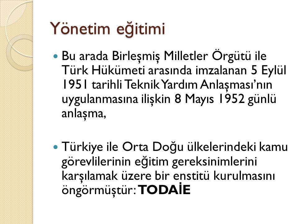 Yönetim e ğ itimi Bu arada Birleşmiş Milletler Örgütü ile Türk Hükümeti arasında imzalanan 5 Eylül 1951 tarihli Teknik Yardım Anlaşması'nın uygulanmas