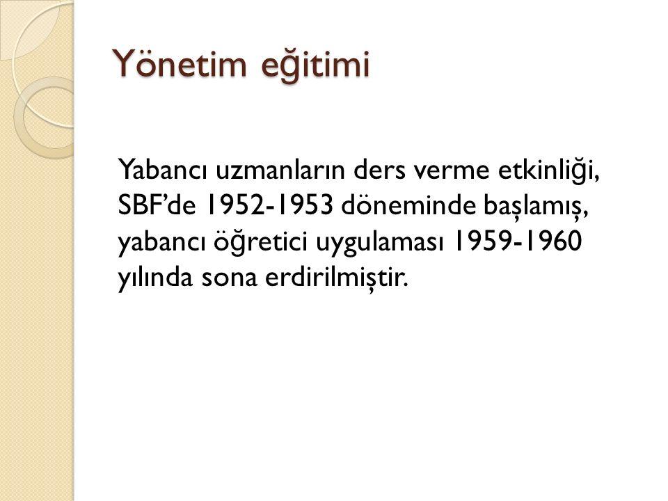 Yönetim e ğ itimi Yabancı uzmanların ders verme etkinli ğ i, SBF'de 1952-1953 döneminde başlamış, yabancı ö ğ retici uygulaması 1959-1960 yılında sona