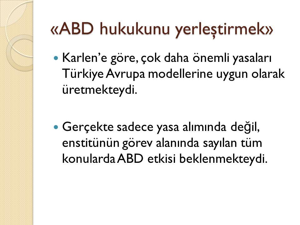 «ABD hukukunu yerleştirmek» Karlen'e göre, çok daha önemli yasaları Türkiye Avrupa modellerine uygun olarak üretmekteydi. Gerçekte sadece yasa alımınd