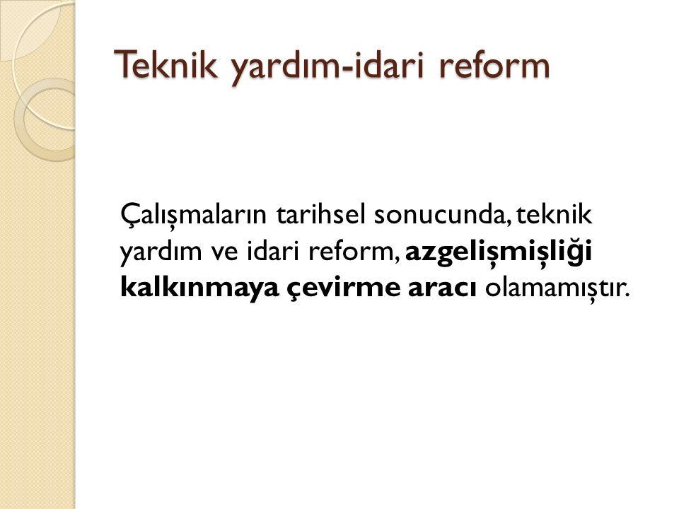 Teknik yardım-idari reform Çalışmaların tarihsel sonucunda, teknik yardım ve idari reform, azgelişmişli ğ i kalkınmaya çevirme aracı olamamıştır.