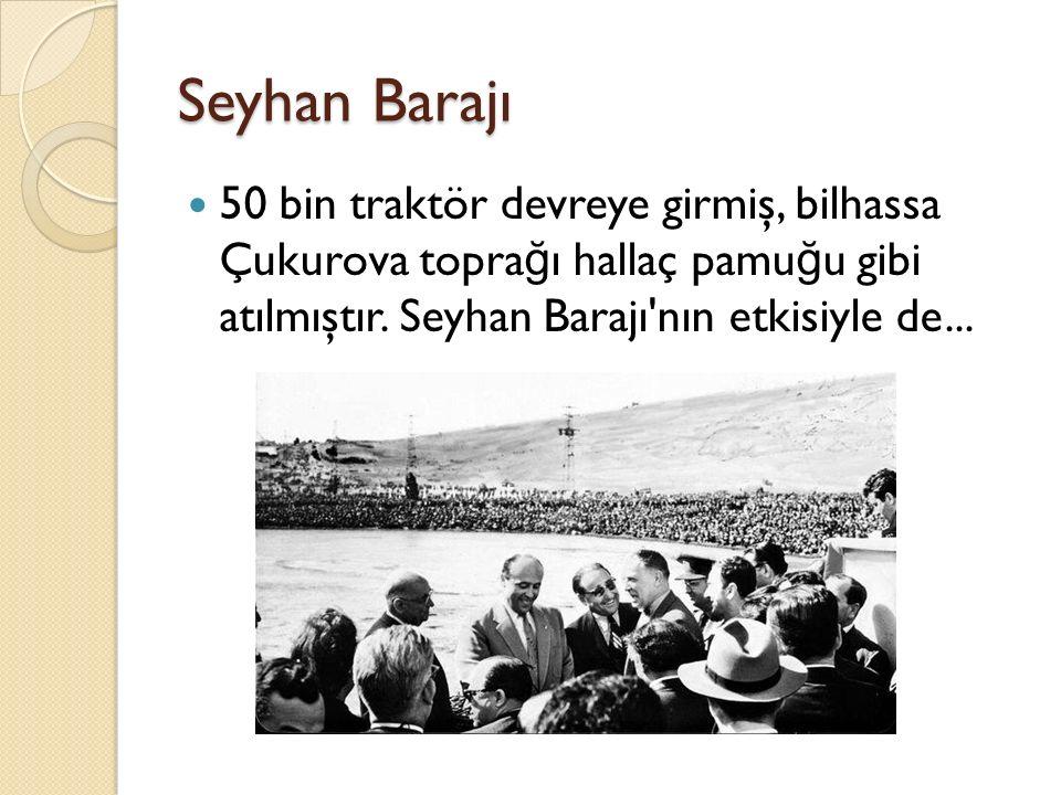 Seyhan Barajı 50 bin traktör devreye girmiş, bilhassa Çukurova topra ğ ı hallaç pamu ğ u gibi atılmıştır. Seyhan Barajı'nın etkisiyle de...