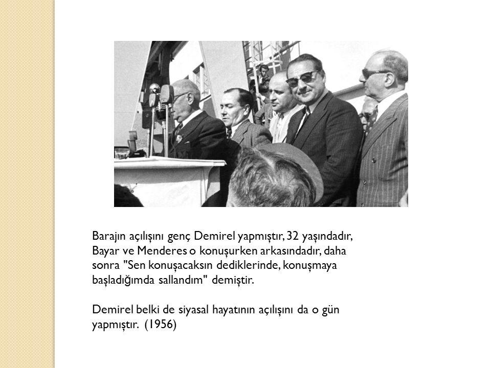 Barajın açılışını genç Demirel yapmıştır, 32 yaşındadır, Bayar ve Menderes o konuşurken arkasındadır, daha sonra