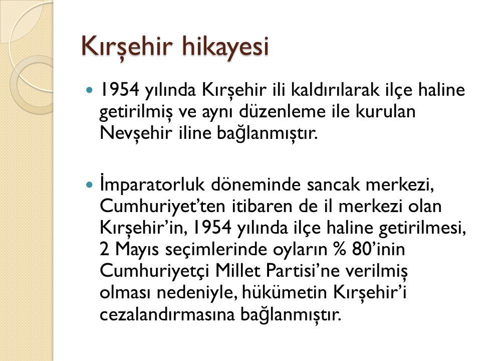 Kırşehir hikayesi 1954 yılında Kırşehir ili kaldırılarak ilçe haline getirilmiş ve aynı düzenleme ile kurulan Nevşehir iline ba ğ lanmıştır. İ mparato