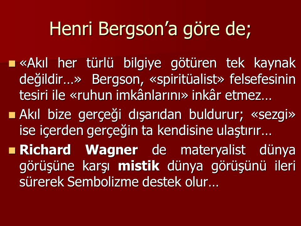 Henri Bergson'a göre de; «Akıl her türlü bilgiye götüren tek kaynak değildir…» Bergson, «spiritüalist» felsefesinin tesiri ile «ruhun imkânlarını» inkâr etmez… «Akıl her türlü bilgiye götüren tek kaynak değildir…» Bergson, «spiritüalist» felsefesinin tesiri ile «ruhun imkânlarını» inkâr etmez… Akıl bize gerçeği dışarıdan buldurur; «sezgi» ise içerden gerçeğin ta kendisine ulaştırır… Akıl bize gerçeği dışarıdan buldurur; «sezgi» ise içerden gerçeğin ta kendisine ulaştırır… Richard Wagner de materyalist dünya görüşüne karşı mistik dünya görüşünü ileri sürerek Sembolizme destek olur… Richard Wagner de materyalist dünya görüşüne karşı mistik dünya görüşünü ileri sürerek Sembolizme destek olur…