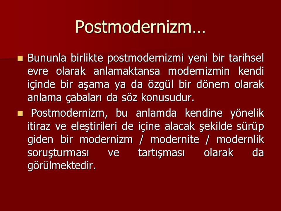 Postmodernizm… Bununla birlikte postmodernizmi yeni bir tarihsel evre olarak anlamaktansa modernizmin kendi içinde bir aşama ya da özgül bir dönem olarak anlama çabaları da söz konusudur.