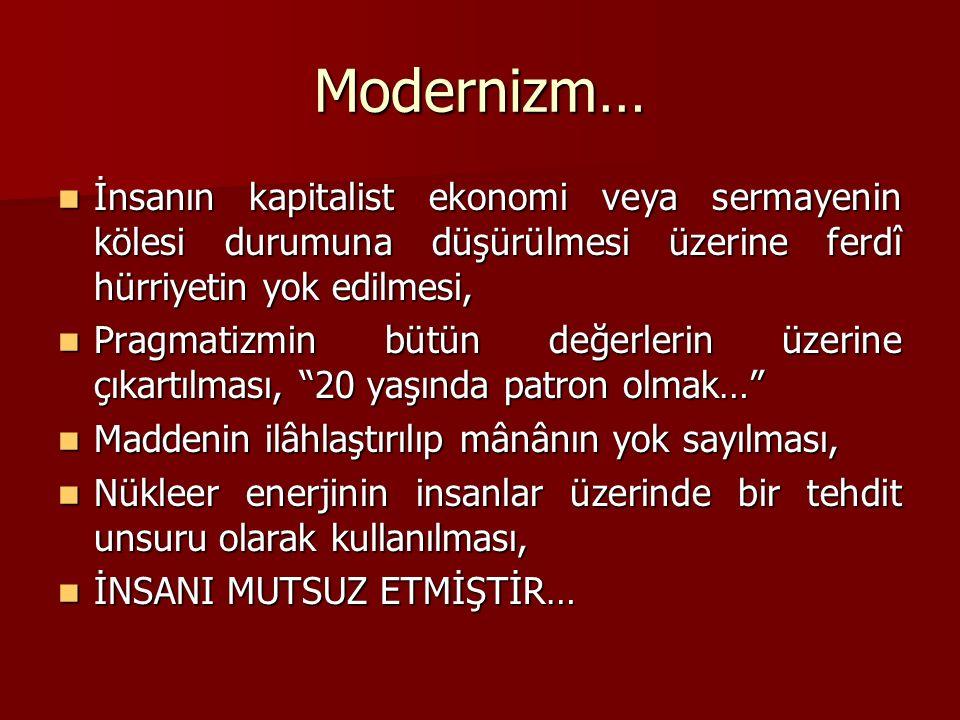Modernizm… İnsanın kapitalist ekonomi veya sermayenin kölesi durumuna düşürülmesi üzerine ferdî hürriyetin yok edilmesi, İnsanın kapitalist ekonomi veya sermayenin kölesi durumuna düşürülmesi üzerine ferdî hürriyetin yok edilmesi, Pragmatizmin bütün değerlerin üzerine çıkartılması, 20 yaşında patron olmak… Pragmatizmin bütün değerlerin üzerine çıkartılması, 20 yaşında patron olmak… Maddenin ilâhlaştırılıp mânânın yok sayılması, Maddenin ilâhlaştırılıp mânânın yok sayılması, Nükleer enerjinin insanlar üzerinde bir tehdit unsuru olarak kullanılması, Nükleer enerjinin insanlar üzerinde bir tehdit unsuru olarak kullanılması, İNSANI MUTSUZ ETMİŞTİR… İNSANI MUTSUZ ETMİŞTİR…