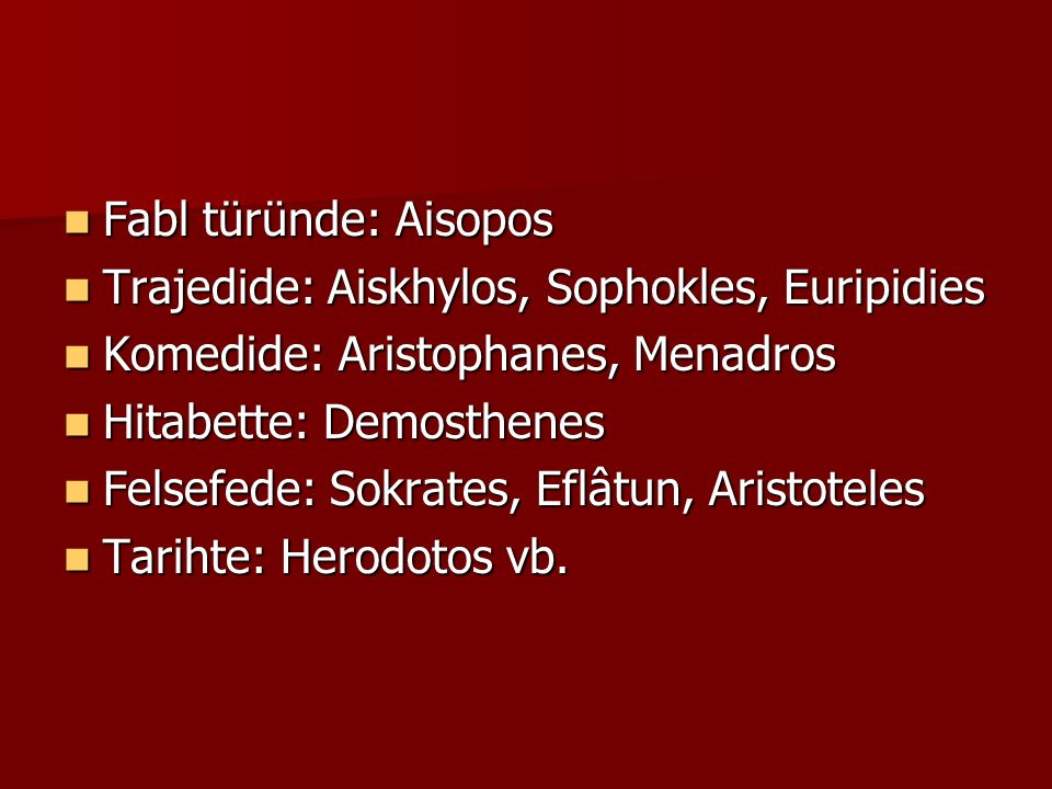 Fabl türünde: Aisopos Fabl türünde: Aisopos Trajedide: Aiskhylos, Sophokles, Euripidies Trajedide: Aiskhylos, Sophokles, Euripidies Komedide: Aristophanes, Menadros Komedide: Aristophanes, Menadros Hitabette: Demosthenes Hitabette: Demosthenes Felsefede: Sokrates, Eflâtun, Aristoteles Felsefede: Sokrates, Eflâtun, Aristoteles Tarihte: Herodotos vb.