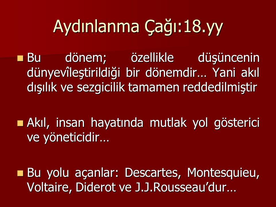 Aydınlanma Çağı:18.yy Bu dönem; özellikle düşüncenin dünyevîleştirildiği bir dönemdir… Yani akıl dışılık ve sezgicilik tamamen reddedilmiştir Bu dönem; özellikle düşüncenin dünyevîleştirildiği bir dönemdir… Yani akıl dışılık ve sezgicilik tamamen reddedilmiştir Akıl, insan hayatında mutlak yol gösterici ve yöneticidir… Akıl, insan hayatında mutlak yol gösterici ve yöneticidir… Bu yolu açanlar: Descartes, Montesquieu, Voltaire, Diderot ve J.J.Rousseau'dur… Bu yolu açanlar: Descartes, Montesquieu, Voltaire, Diderot ve J.J.Rousseau'dur…
