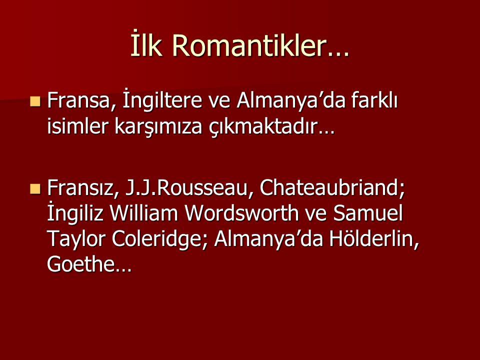 İlk Romantikler… Fransa, İngiltere ve Almanya'da farklı isimler karşımıza çıkmaktadır… Fransa, İngiltere ve Almanya'da farklı isimler karşımıza çıkmaktadır… Fransız, J.J.Rousseau, Chateaubriand; İngiliz William Wordsworth ve Samuel Taylor Coleridge; Almanya'da Hölderlin, Goethe… Fransız, J.J.Rousseau, Chateaubriand; İngiliz William Wordsworth ve Samuel Taylor Coleridge; Almanya'da Hölderlin, Goethe…
