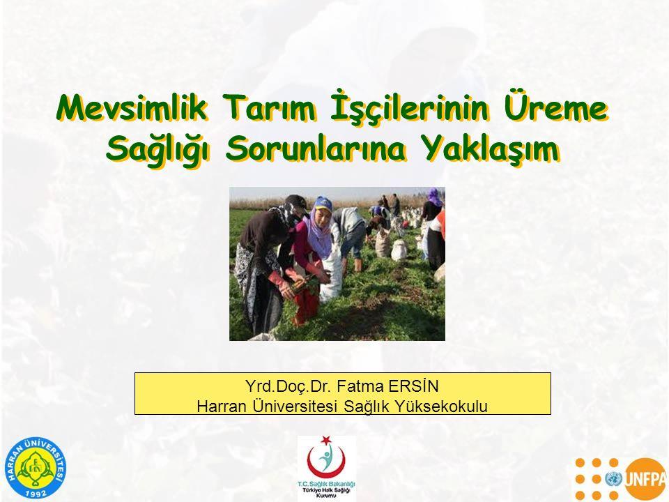 Mevsimlik Tarım İşçilerinin Üreme Sağlığı Sorunlarına Yaklaşım Yrd.Doç.Dr. Fatma ERSİN Harran Üniversitesi Sağlık Yüksekokulu