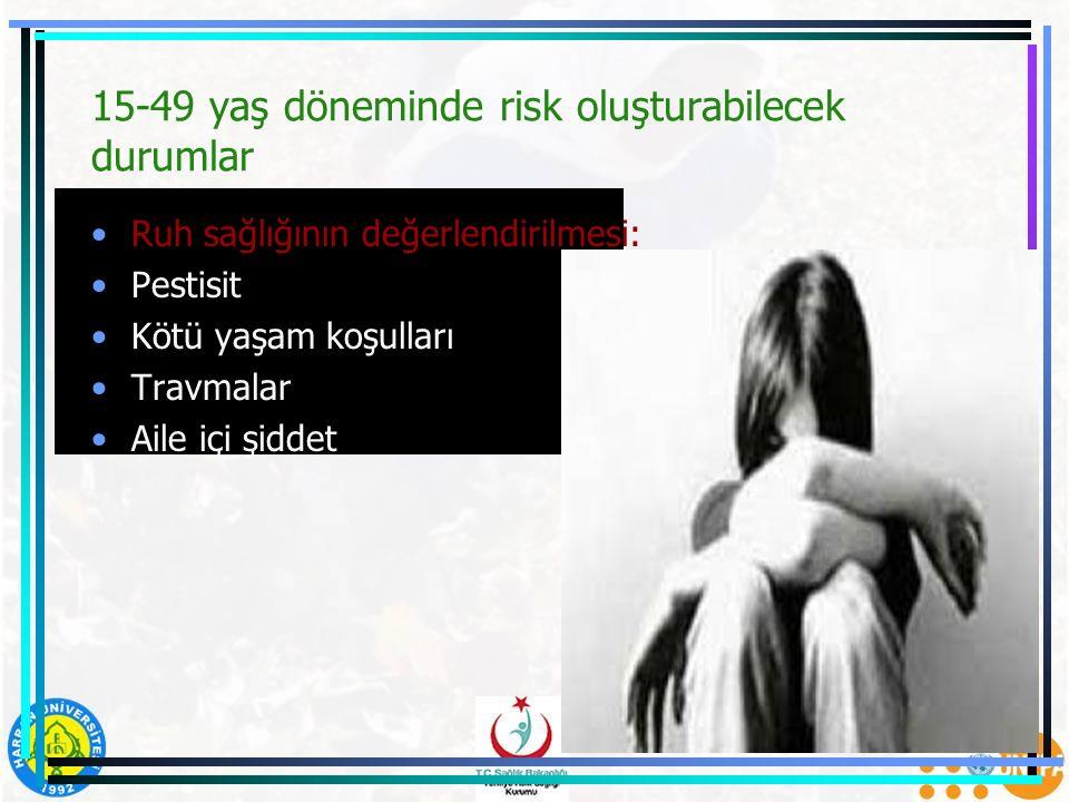 15-49 yaş döneminde risk oluşturabilecek durumlar Ruh sağlığının değerlendirilmesi: Pestisit Kötü yaşam koşulları Travmalar Aile içi şiddet