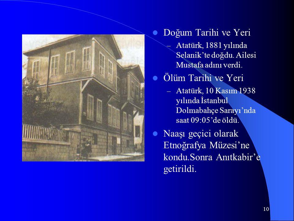 10 Doğum Tarihi ve Yeri – Atatürk, 1881 yılında Selanik'te doğdu. Ailesi Mustafa adını verdi. Ölüm Tarihi ve Yeri – Atatürk, 10 Kasım 1938 yılında İst