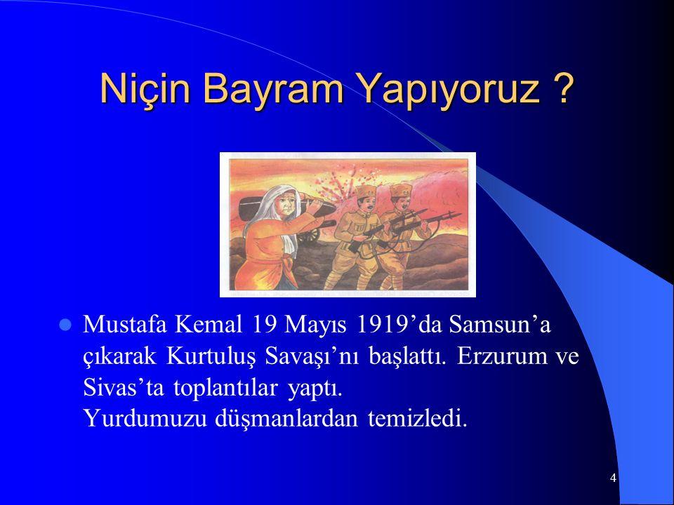4 Niçin Bayram Yapıyoruz ? Mustafa Kemal 19 Mayıs 1919'da Samsun'a çıkarak Kurtuluş Savaşı'nı başlattı. Erzurum ve Sivas'ta toplantılar yaptı. Yurdumu