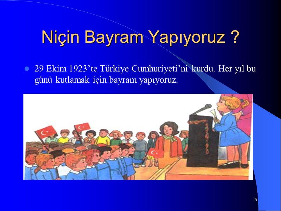 5 Niçin Bayram Yapıyoruz ? 29 Ekim 1923'te Türkiye Cumhuriyeti'ni kurdu. Her yıl bu günü kutlamak için bayram yapıyoruz.