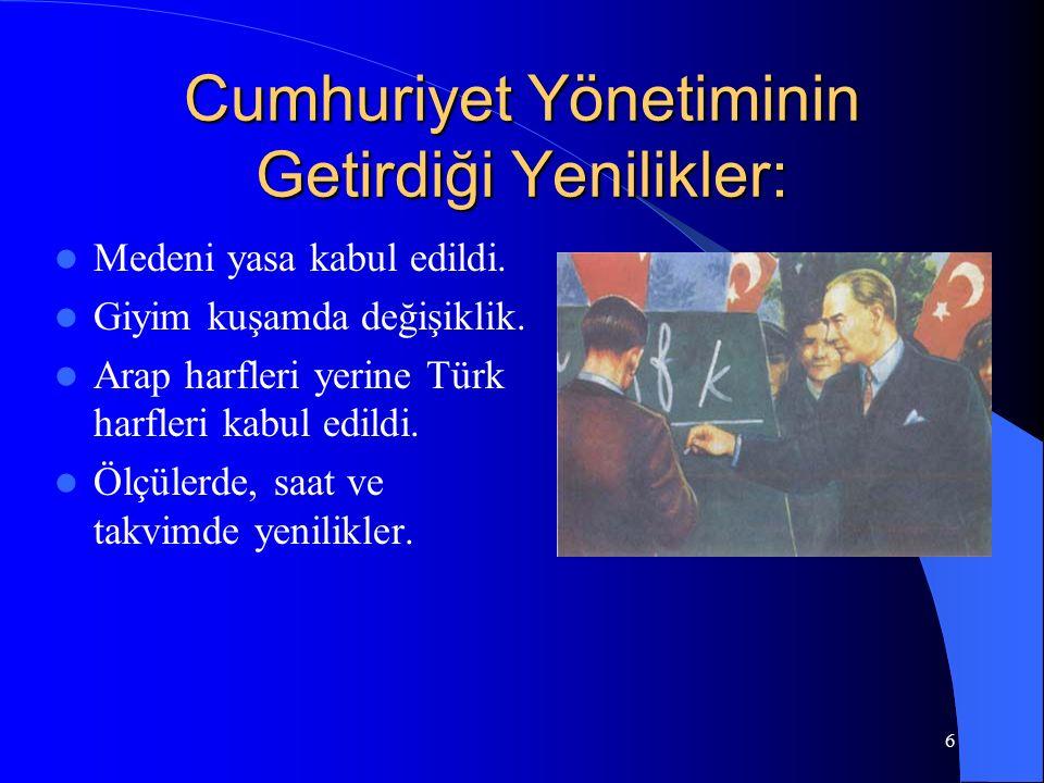 6 Cumhuriyet Yönetiminin Getirdiği Yenilikler: Medeni yasa kabul edildi. Giyim kuşamda değişiklik. Arap harfleri yerine Türk harfleri kabul edildi. Öl