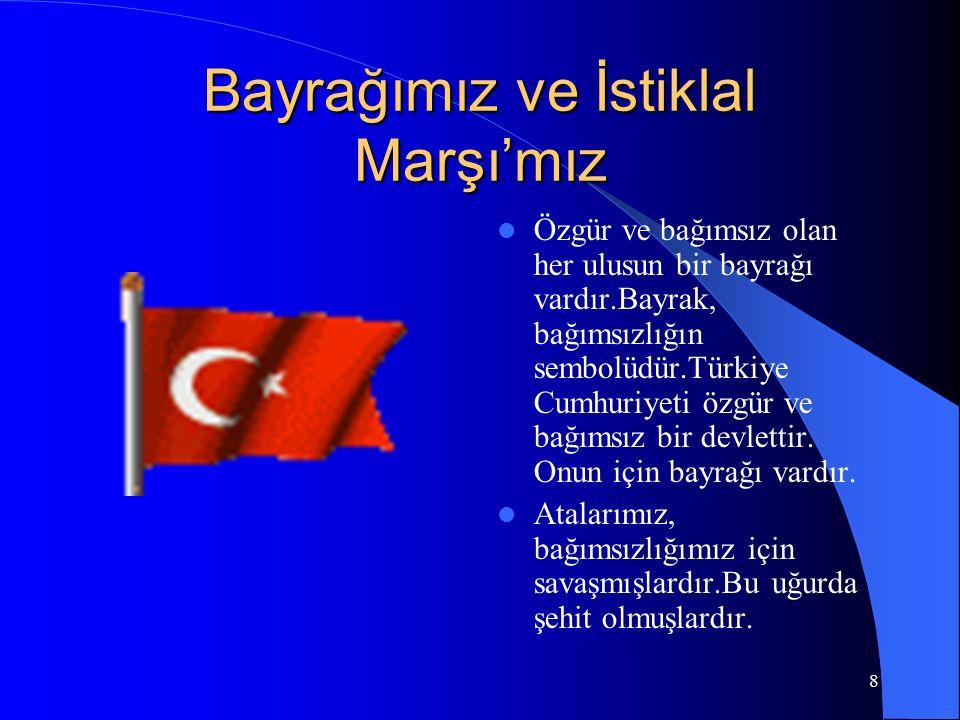 8 Bayrağımız ve İstiklal Marşı'mız Özgür ve bağımsız olan her ulusun bir bayrağı vardır.Bayrak, bağımsızlığın sembolüdür.Türkiye Cumhuriyeti özgür ve