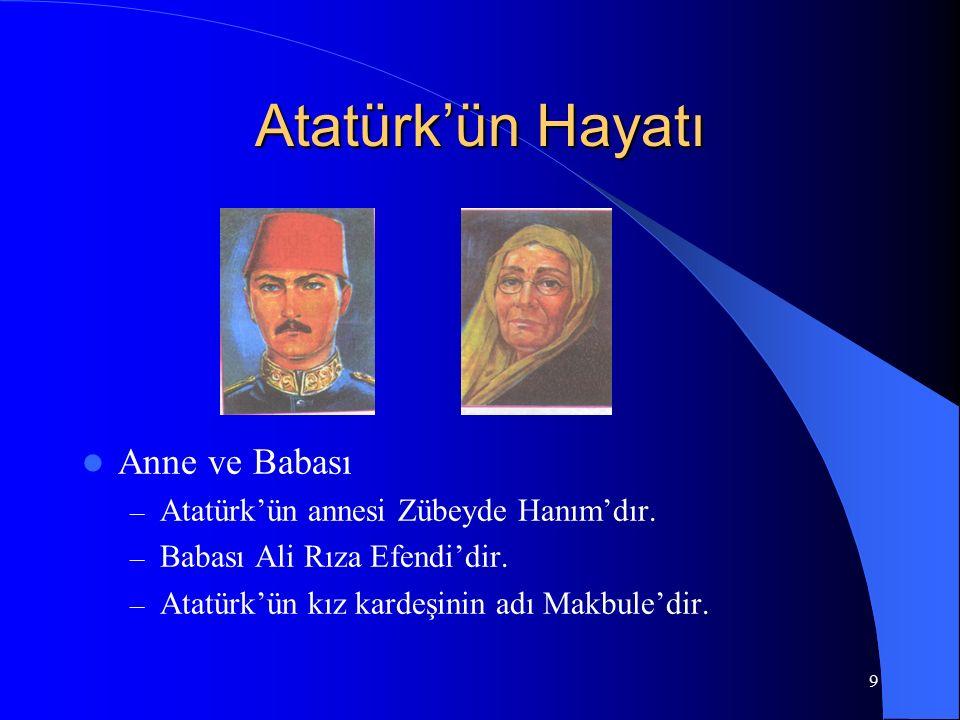 9 Atatürk'ün Hayatı Anne ve Babası – Atatürk'ün annesi Zübeyde Hanım'dır. – Babası Ali Rıza Efendi'dir. – Atatürk'ün kız kardeşinin adı Makbule'dir.