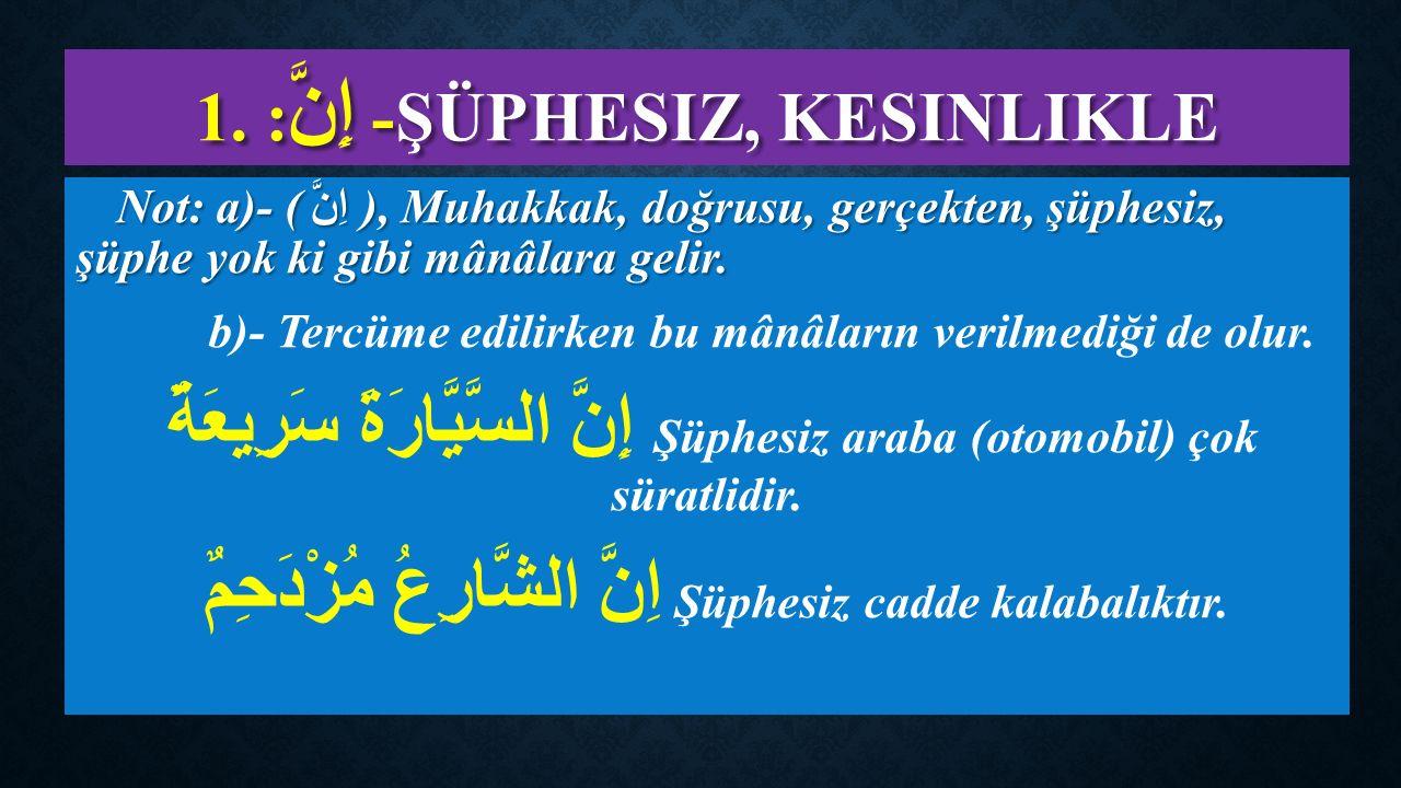 1.- إِنَّ : ŞÜPHESIZ, KESINLIKLE Not: a)- ( اِنَّ ), Muhakkak, doğrusu, gerçekten, şüphesiz, şüphe yok ki gibi mânâlara gelir.