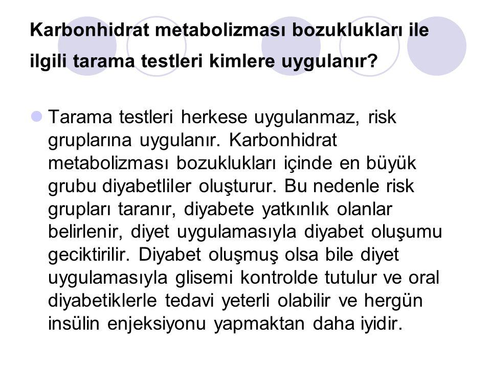 Karbonhidrat metabolizması bozuklukları ile ilgili tarama testleri kimlere uygulanır? Tarama testleri herkese uygulanmaz, risk gruplarına uygulanır. K