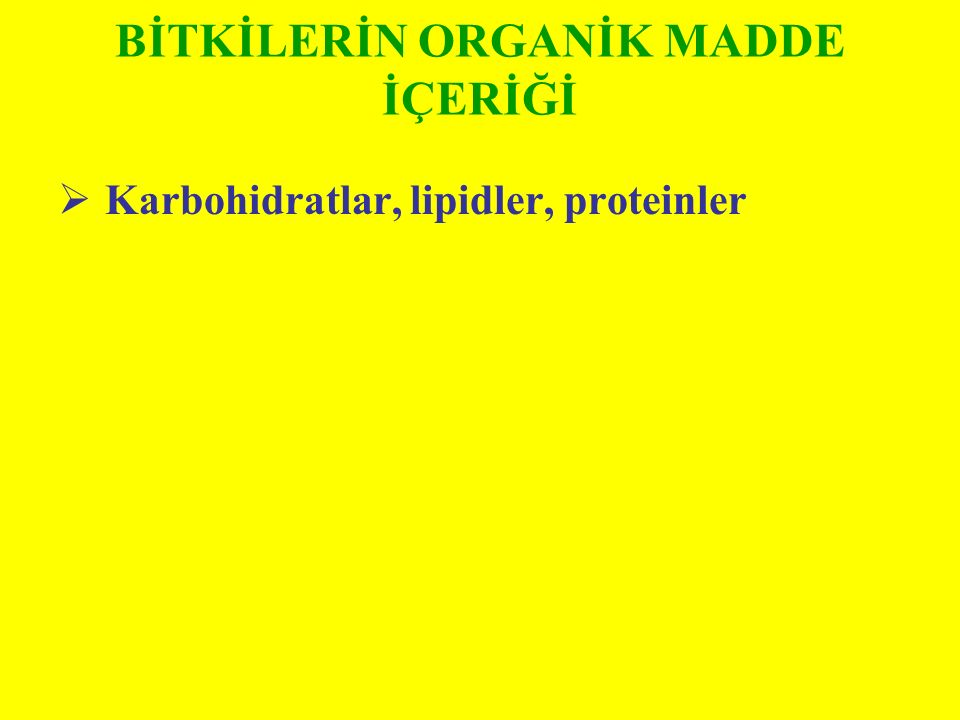 BİTKİLERİN ORGANİK MADDE İÇERİĞİ  Karbohidratlar, lipidler, proteinler