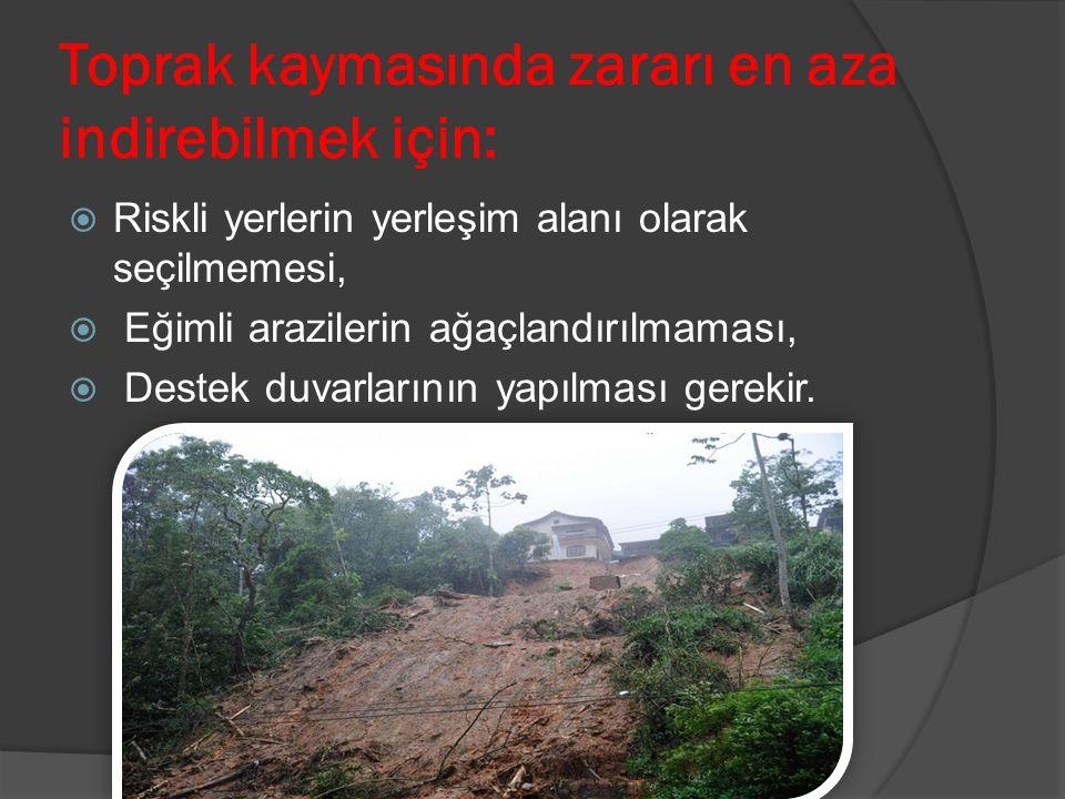 Toprak kaymasında zararı en aza indirebilmek için:  Riskli yerlerin yerleşim alanı olarak seçilmemesi,  Eğimli arazilerin ağaçlandırılmaması,  Destek duvarlarının yapılması gerekir.