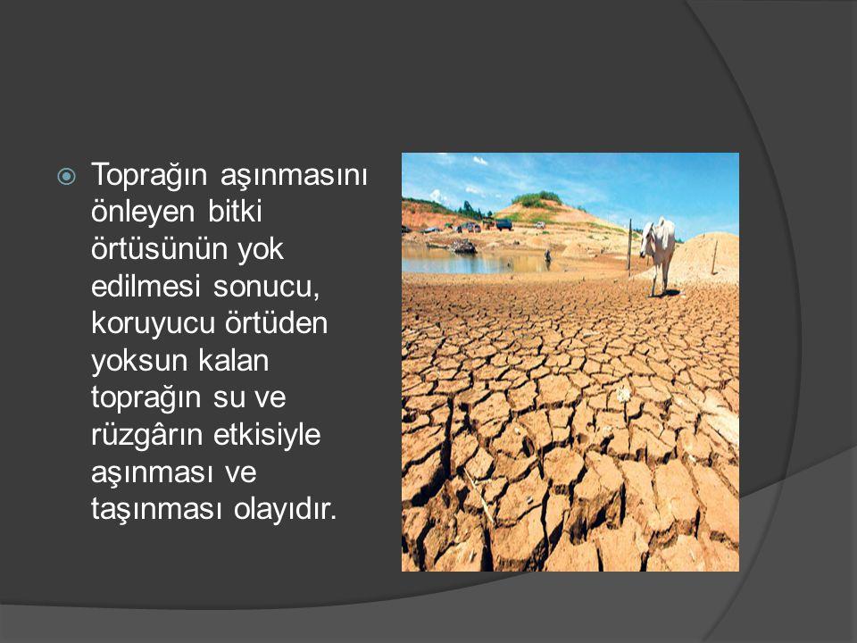  Toprağın aşınmasını önleyen bitki örtüsünün yok edilmesi sonucu, koruyucu örtüden yoksun kalan toprağın su ve rüzgârın etkisiyle aşınması ve taşınması olayıdır.