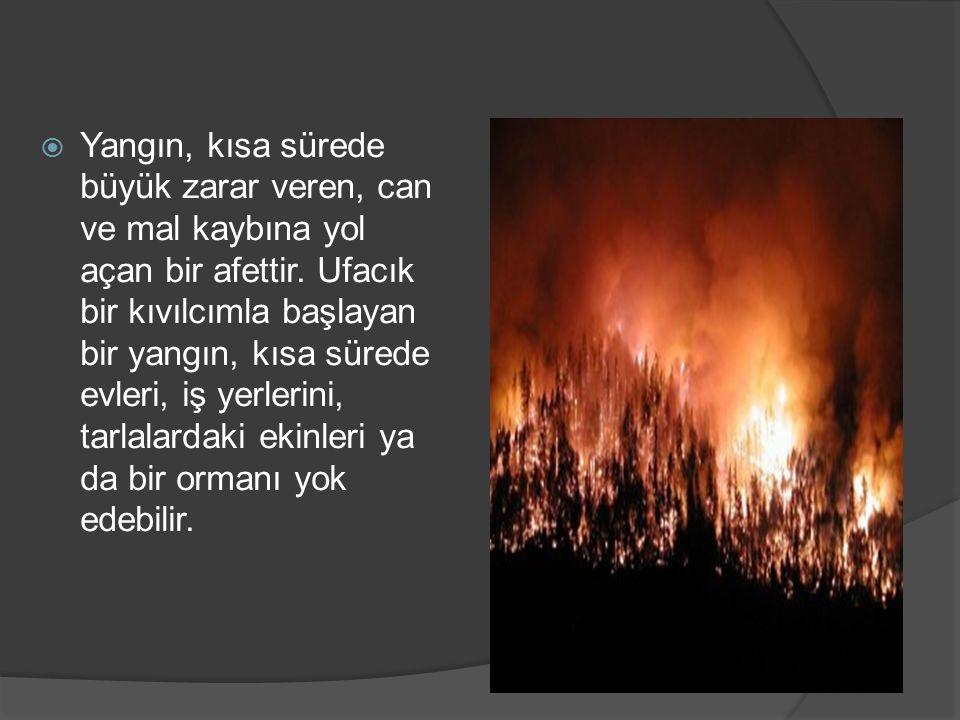  Yangın, kısa sürede büyük zarar veren, can ve mal kaybına yol açan bir afettir.