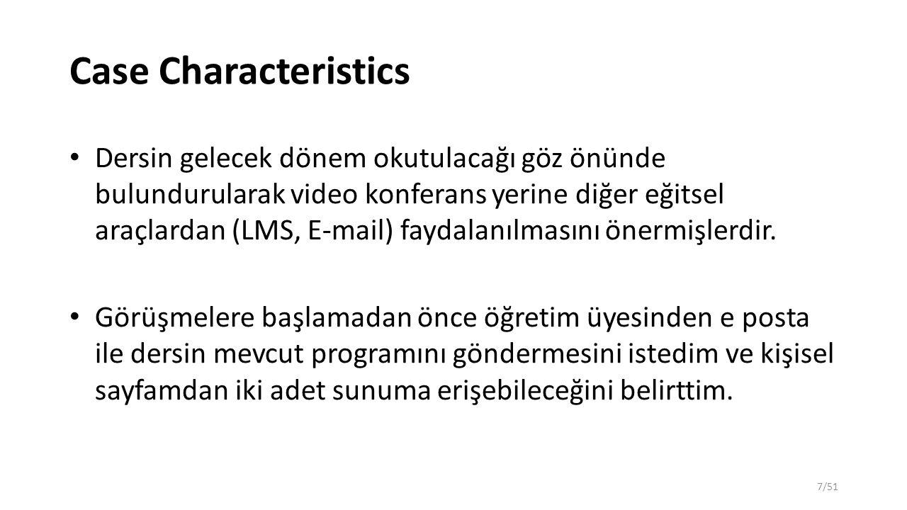 Case Characteristics Dersin gelecek dönem okutulacağı göz önünde bulundurularak video konferans yerine diğer eğitsel araçlardan (LMS, E-mail) faydalanılmasını önermişlerdir.
