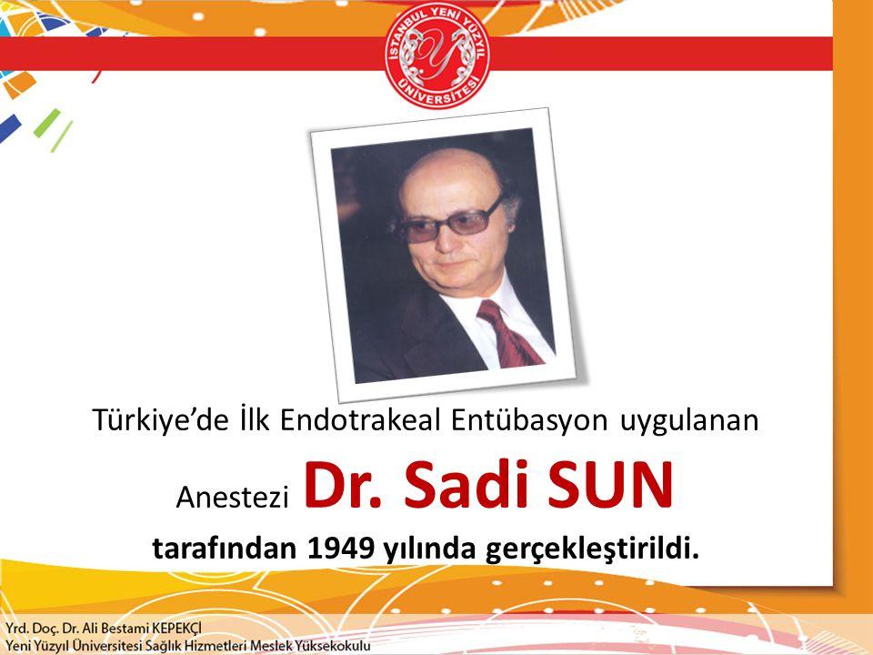 Türkiye'de İlk Endotrakeal Entübasyon uygulanan Anestezi Dr. Sadi SUN tarafından 1949 yılında gerçekleştirildi.