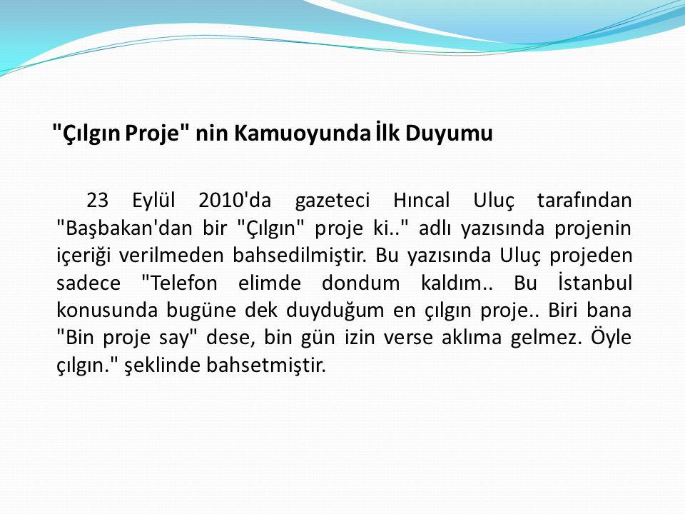 Çılgın Proje nin Kamuoyunda İlk Duyumu 23 Eylül 2010 da gazeteci Hıncal Uluç tarafından Başbakan dan bir Çılgın proje ki.. adlı yazısında projenin içeriği verilmeden bahsedilmiştir.