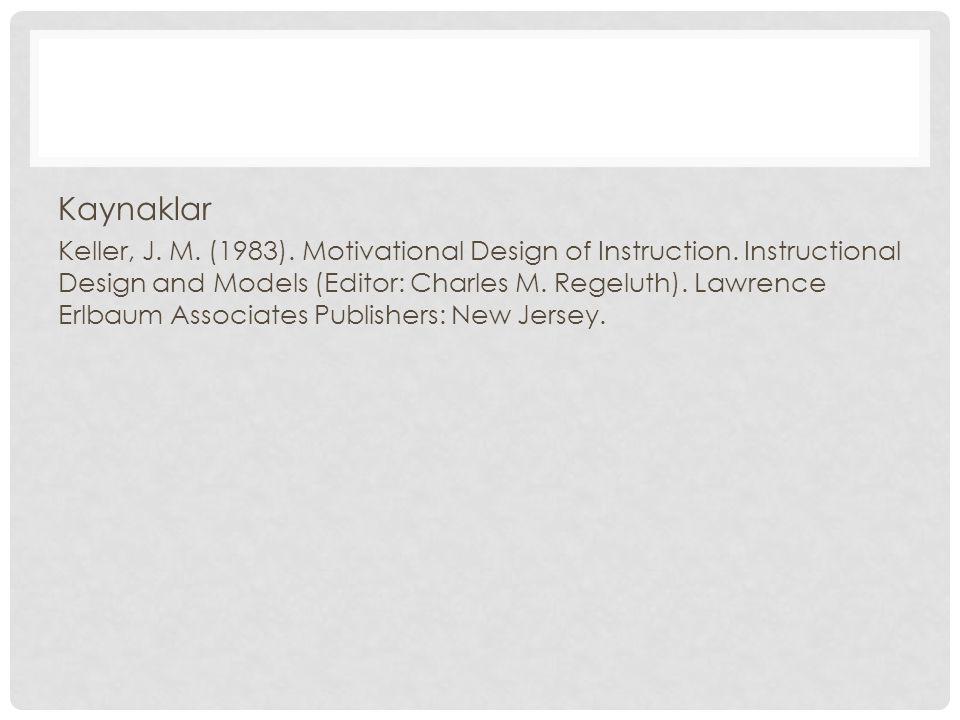 Kaynaklar Keller, J. M. (1983). Motivational Design of Instruction. Instructional Design and Models (Editor: Charles M. Regeluth). Lawrence Erlbaum As