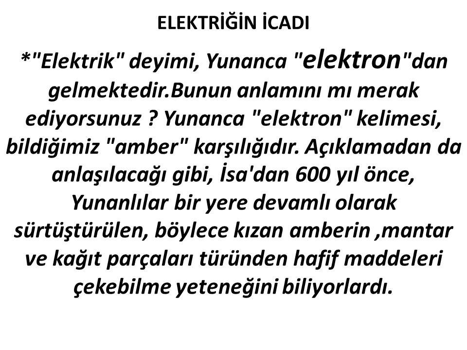 ELEKTRİĞİN İCADI * Elektrik deyimi, Yunanca elektron dan gelmektedir.Bunun anlamını mı merak ediyorsunuz .
