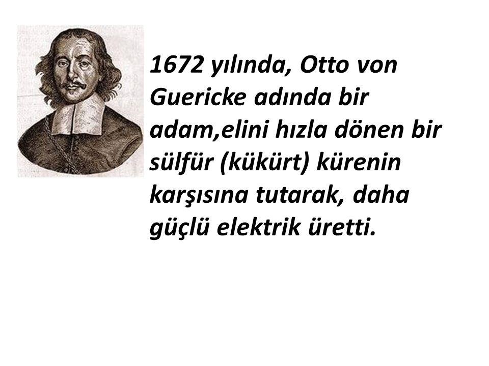 1672 yılında, Otto von Guericke adında bir adam,elini hızla dönen bir sülfür (kükürt) kürenin karşısına tutarak, daha güçlü elektrik üretti.