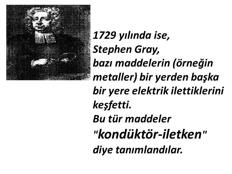 1729 yılında ise, Stephen Gray, bazı maddelerin (örneğin metaller) bir yerden başka bir yere elektrik ilettiklerini keşfetti. Bu tür maddeler