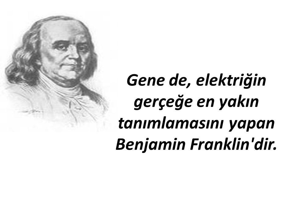 Gene de, elektriğin gerçeğe en yakın tanımlamasını yapan Benjamin Franklin'dir.