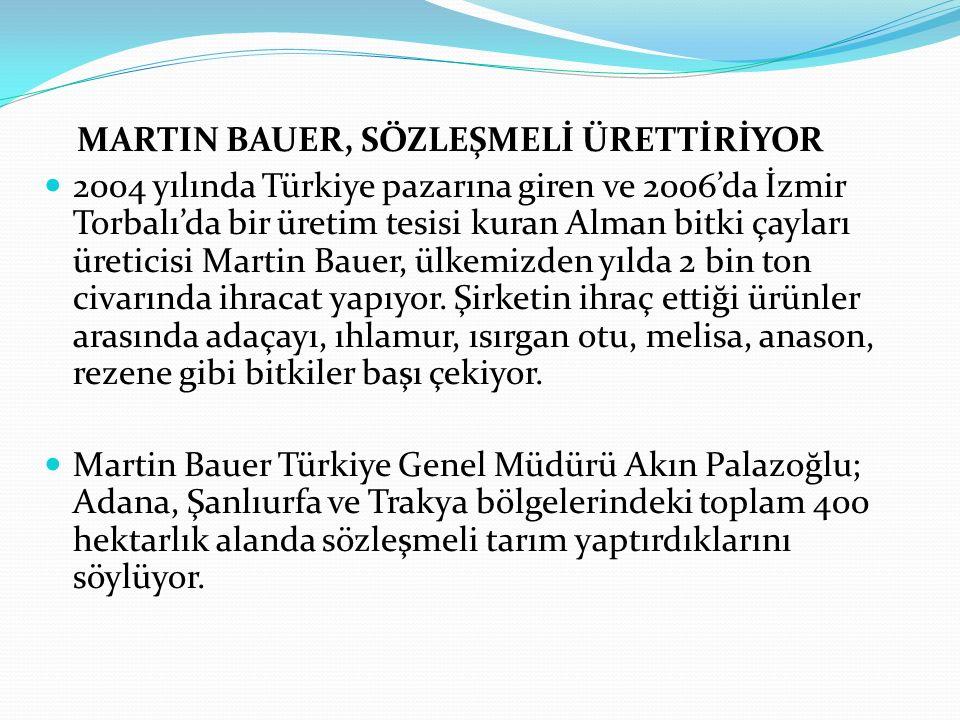 MARTIN BAUER, SÖZLEŞMELİ ÜRETTİRİYOR 2004 yılında Türkiye pazarına giren ve 2006'da İzmir Torbalı'da bir üretim tesisi kuran Alman bitki çayları üreticisi Martin Bauer, ülkemizden yılda 2 bin ton civarında ihracat yapıyor.