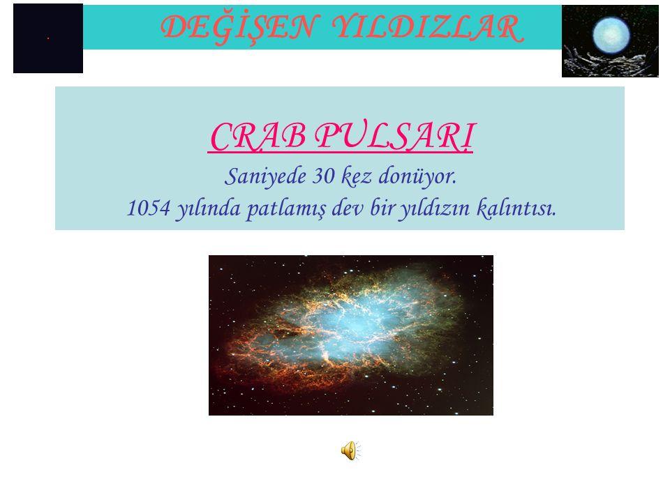 CRAB PULSARI Saniyede 30 kez donüyor. 1054 yılında patlamış dev bir yıldızın kalıntısı.