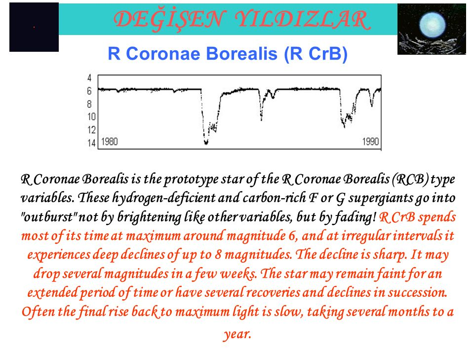 DEĞİŞEN YILDIZLAR R Coronae Borealis (R CrB) R Coronae Borealis is the prototype star of the R Coronae Borealis (RCB) type variables. These hydrogen-d