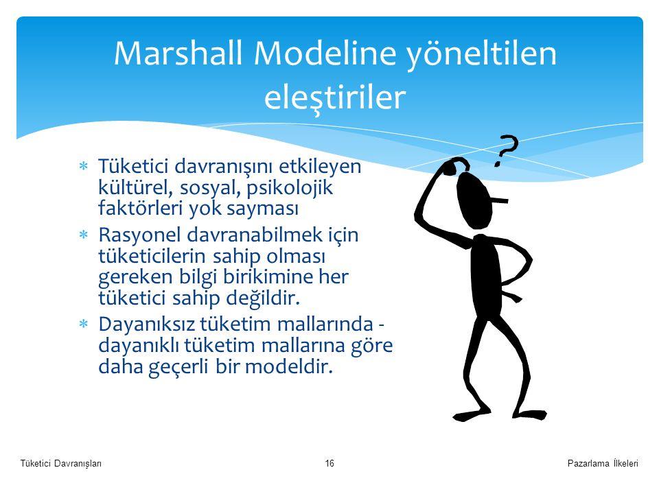 Marshall Modeline yöneltilen eleştiriler  Tüketici davranışını etkileyen kültürel, sosyal, psikolojik faktörleri yok sayması  Rasyonel davranabilmek için tüketicilerin sahip olması gereken bilgi birikimine her tüketici sahip değildir.