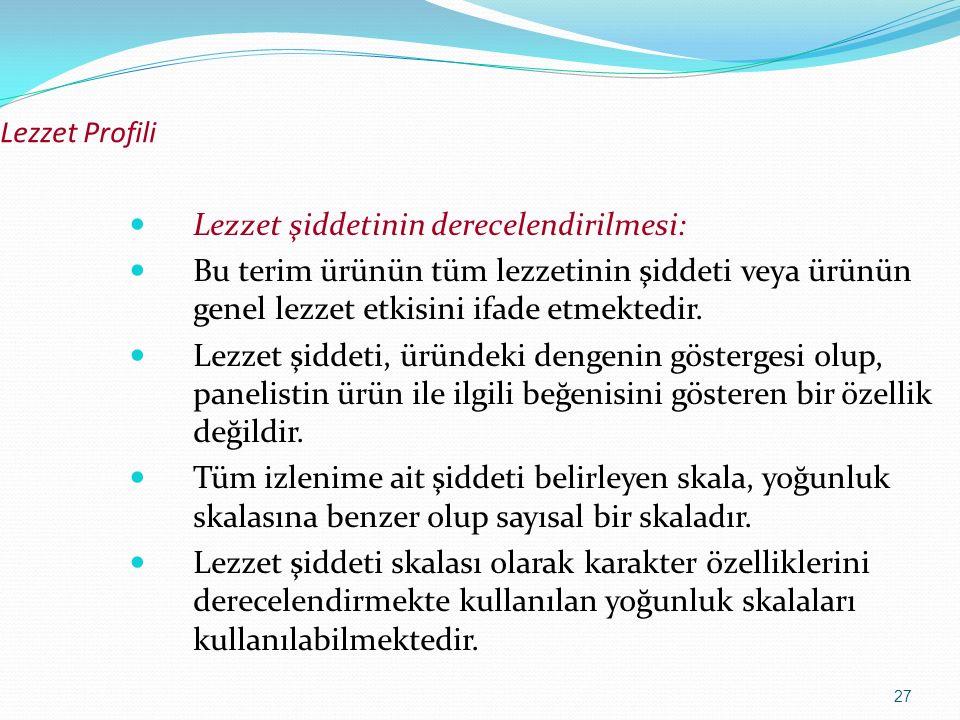 27 Lezzet Profili Lezzet şiddetinin derecelendirilmesi: Bu terim ürünün tüm lezzetinin şiddeti veya ürünün genel lezzet etkisini ifade etmektedir. Lez