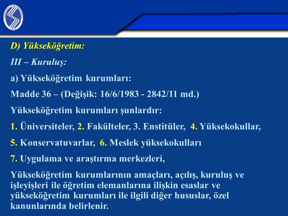 D) Yükseköğretim: III – Kuruluş: a) Yükseköğretim kurumları: Madde 36 – (Değişik: 16/6/1983 - 2842/11 md.) Yükseköğretim kurumları şunlardır: 1.