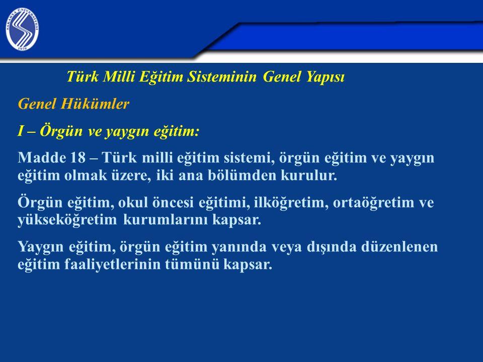 Türk Milli Eğitim Sisteminin Genel Yapısı Genel Hükümler I – Örgün ve yaygın eğitim: Madde 18 – Türk milli eğitim sistemi, örgün eğitim ve yaygın eğitim olmak üzere, iki ana bölümden kurulur.