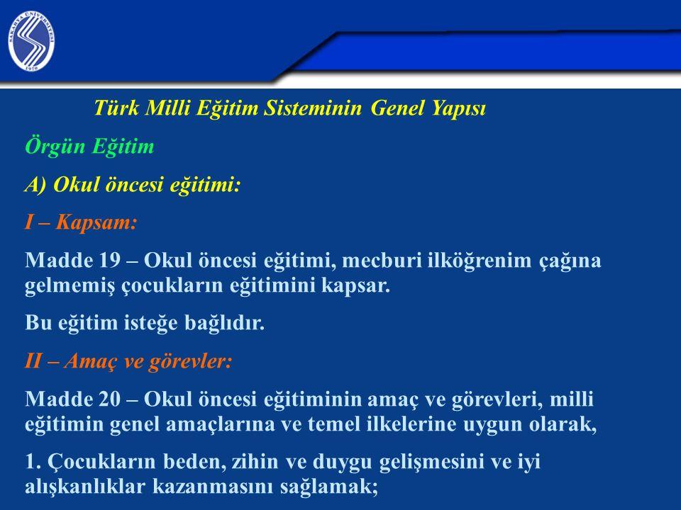Türk Milli Eğitim Sisteminin Genel Yapısı Örgün Eğitim A) Okul öncesi eğitimi: I – Kapsam: Madde 19 – Okul öncesi eğitimi, mecburi ilköğrenim çağına gelmemiş çocukların eğitimini kapsar.