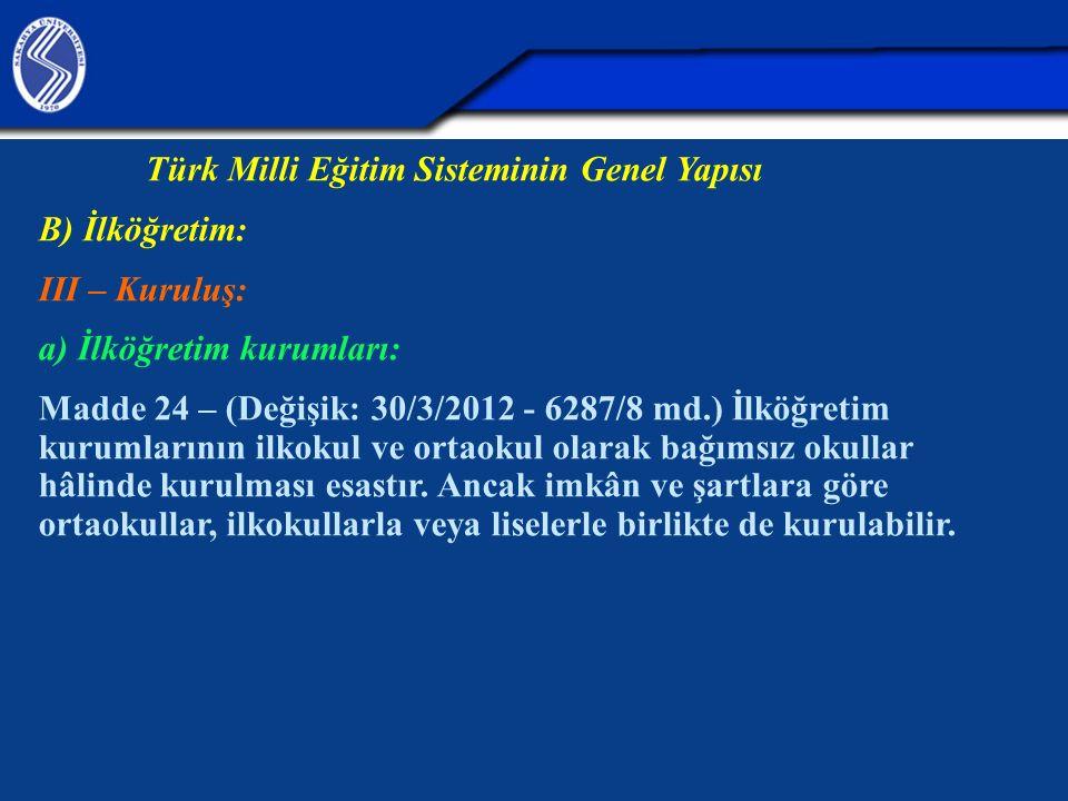 Türk Milli Eğitim Sisteminin Genel Yapısı B) İlköğretim: III – Kuruluş: a) İlköğretim kurumları: Madde 24 – (Değişik: 30/3/2012 - 6287/8 md.) İlköğretim kurumlarının ilkokul ve ortaokul olarak bağımsız okullar hâlinde kurulması esastır.