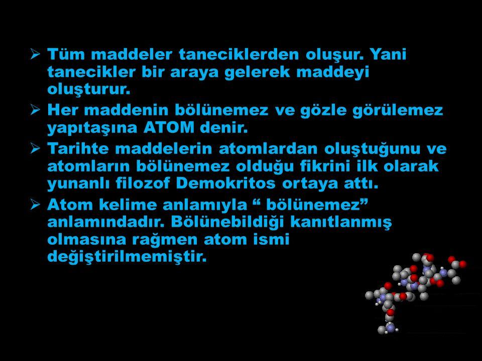  Tüm maddeler taneciklerden oluşur. Yani tanecikler bir araya gelerek maddeyi oluşturur.
