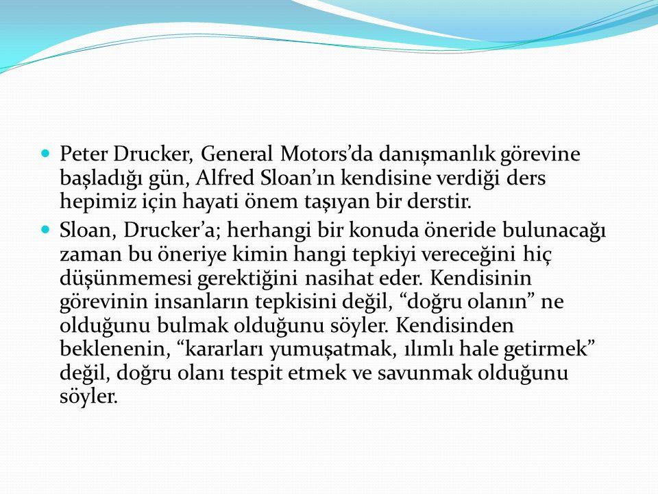 Peter Drucker, General Motors'da danışmanlık görevine başladığı gün, Alfred Sloan'ın kendisine verdiği ders hepimiz için hayati önem taşıyan bir derst