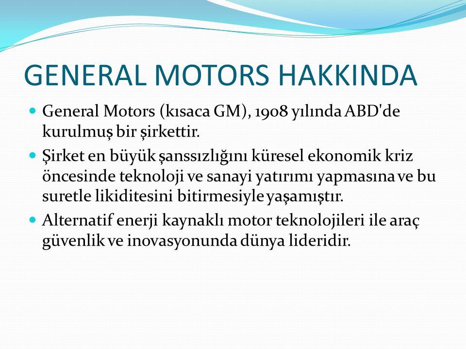 GENERAL MOTORS HAKKINDA General Motors (kısaca GM), 1908 yılında ABD'de kurulmuş bir şirkettir. Şirket en büyük şanssızlığını küresel ekonomik kriz ön