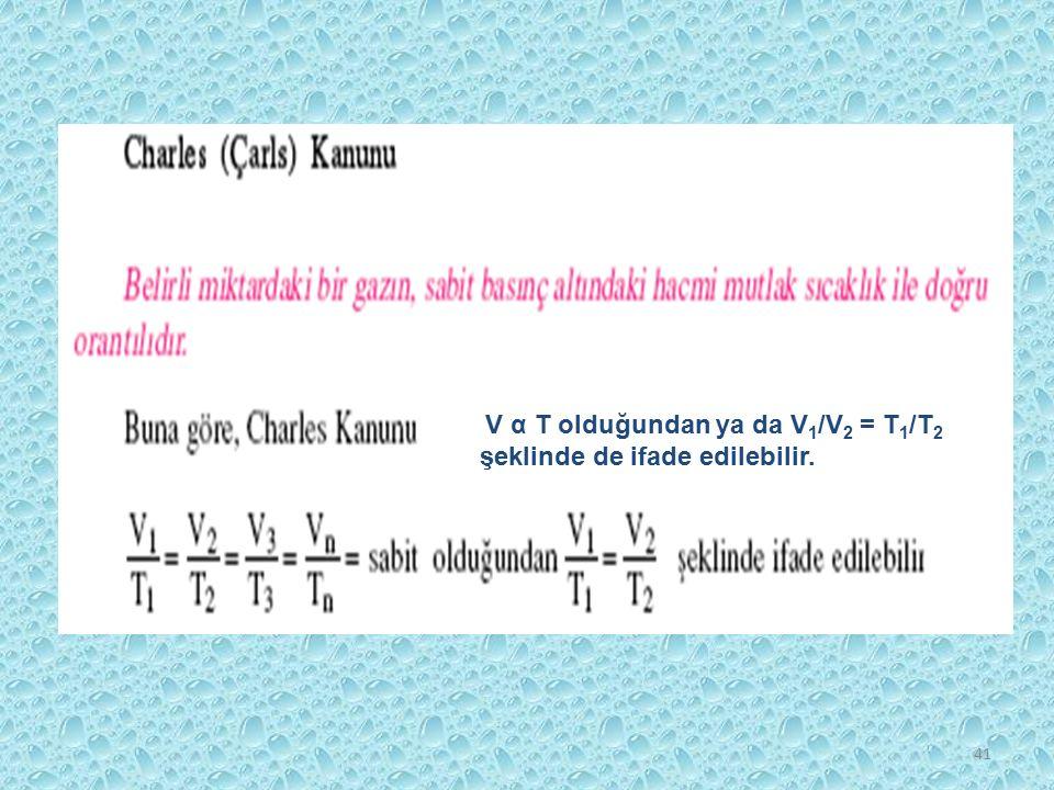 41 V α T olduğundan ya da V 1 /V 2 = T 1 /T 2 şeklinde de ifade edilebilir.